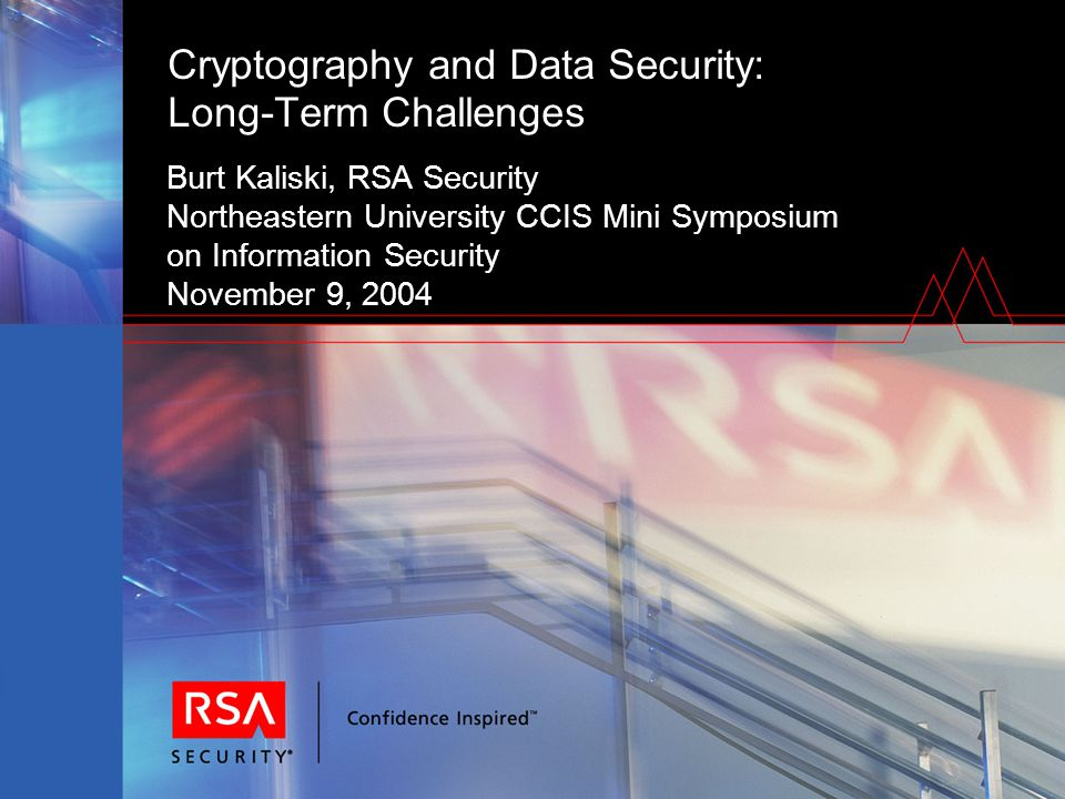 Cryptography and Data Security: Long-Term Challenges Burt Kaliski, RSA Security Northeastern University CCIS Mini Symposium on Information Security November 9, 2004