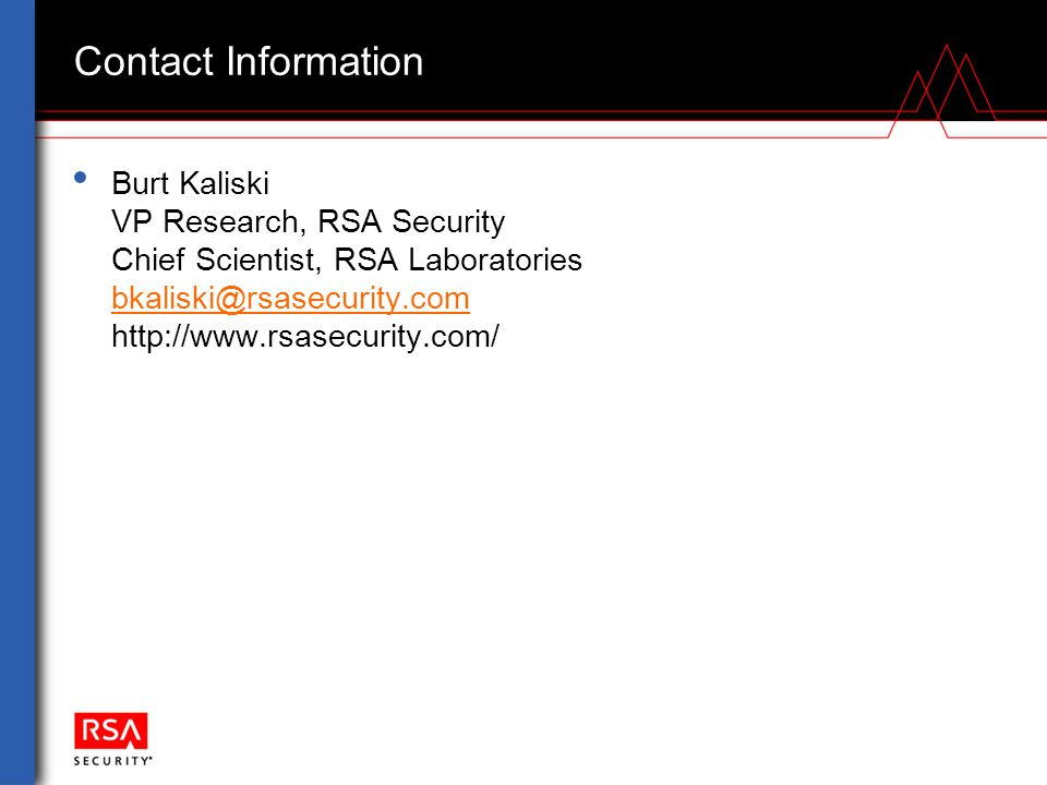 Contact Information Burt Kaliski VP Research, RSA Security Chief Scientist, RSA Laboratories bkaliski@rsasecurity.com http://www.rsasecurity.com/ bkaliski@rsasecurity.com