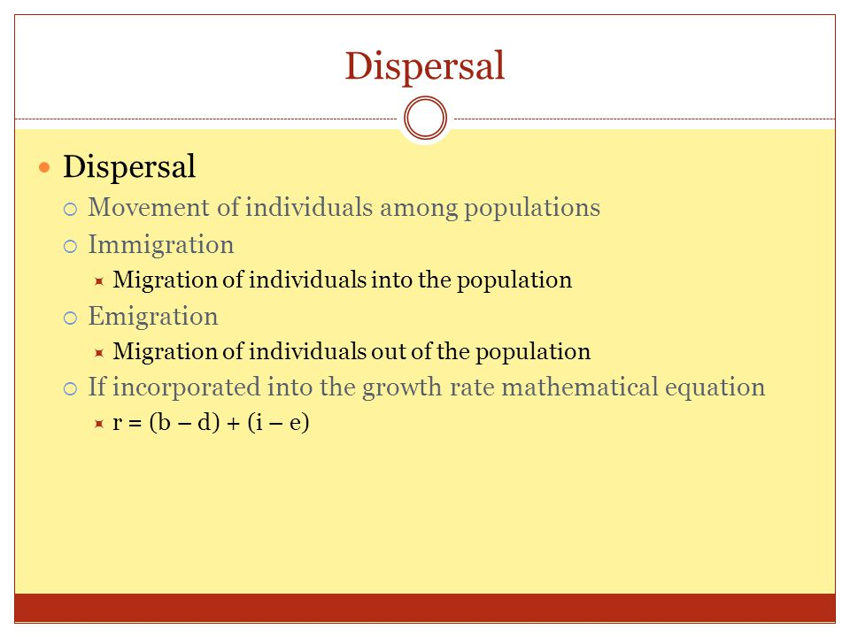 Dispersal  Movement of individuals among populations  Immigration  Migration of individuals into the population  Emigration  Migration of individuals out of the population  If incorporated into the growth rate mathematical equation  r = (b – d) + (i – e)