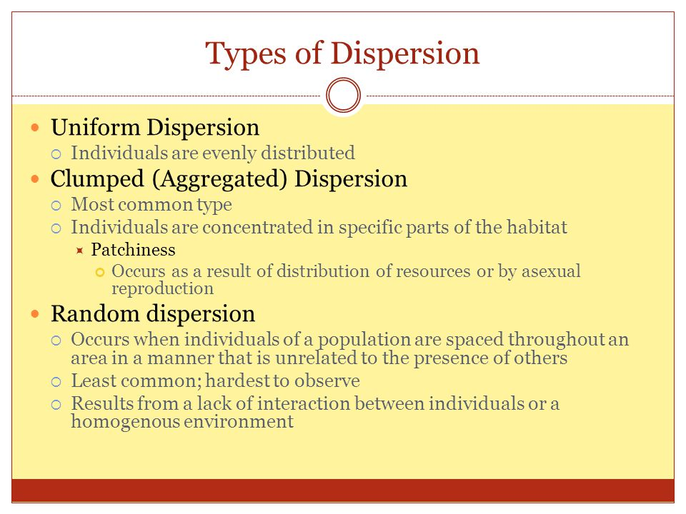 Types of Dispersion Uniform Dispersion  Individuals are evenly distributed Clumped (Aggregated) Dispersion  Most common type  Individuals are concentrated in specific parts of the habitat  Patchiness Occurs as a result of distribution of resources or by asexual reproduction Random dispersion  Occurs when individuals of a population are spaced throughout an area in a manner that is unrelated to the presence of others  Least common; hardest to observe  Results from a lack of interaction between individuals or a homogenous environment