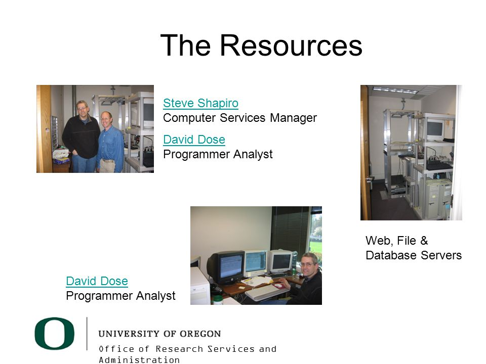 Office of Research Services and Administration The Resources David Dose David Dose Programmer Analyst Steve Shapiro Steve Shapiro Computer Services Manager David Dose David Dose Programmer Analyst Web, File & Database Servers