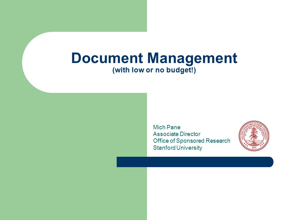 Document Management (with low or no budget!) Mich Pane Associate Director Office of Sponsored Research Stanford University