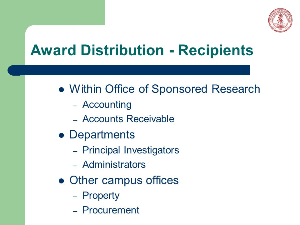 Award Distribution - Recipients Within Office of Sponsored Research – Accounting – Accounts Receivable Departments – Principal Investigators – Administrators Other campus offices – Property – Procurement