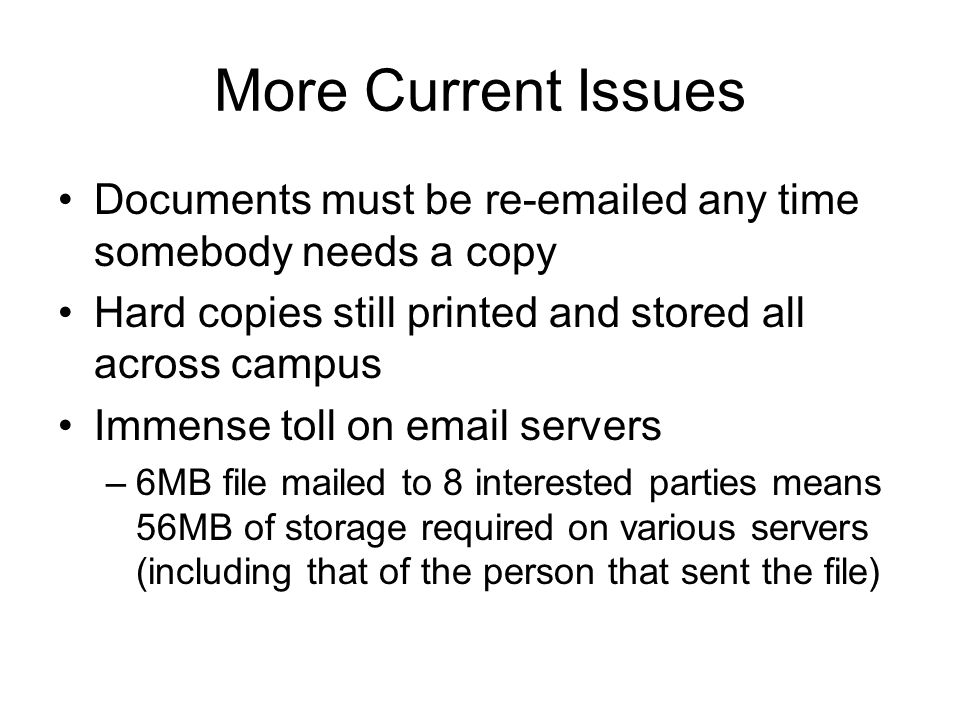 More Current Issues Documents must be re-emailed any time somebody needs a copy Hard copies still printed and stored all across campus Immense toll on email servers –6MB file mailed to 8 interested parties means 56MB of storage required on various servers (including that of the person that sent the file)