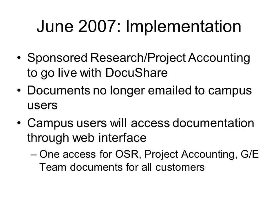 June 2007: Implementation Sponsored Research/Project Accounting to go live with DocuShare Documents no longer emailed to campus users Campus users will access documentation through web interface –One access for OSR, Project Accounting, G/E Team documents for all customers