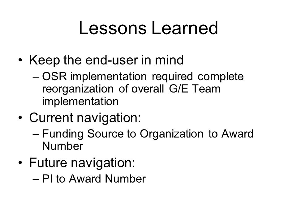 Lessons Learned Keep the end-user in mind –OSR implementation required complete reorganization of overall G/E Team implementation Current navigation: –Funding Source to Organization to Award Number Future navigation: –PI to Award Number