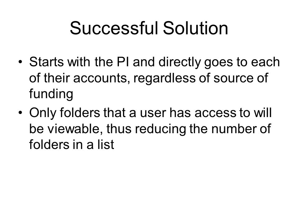 Successful Solution Starts with the PI and directly goes to each of their accounts, regardless of source of funding Only folders that a user has access to will be viewable, thus reducing the number of folders in a list