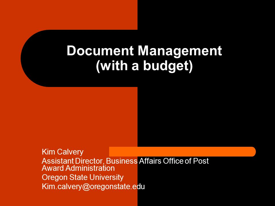 Document Management (with a budget) Kim Calvery Assistant Director, Business Affairs Office of Post Award Administration Oregon State University Kim.calvery@oregonstate.edu