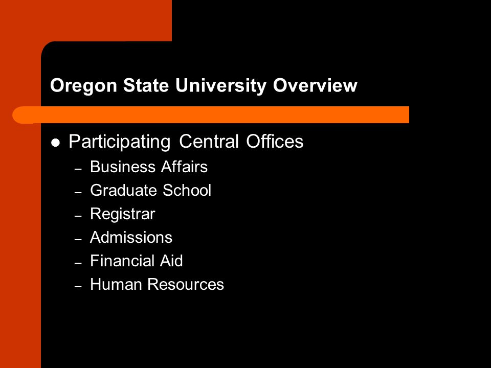 Oregon State University Overview Participating Central Offices – Business Affairs – Graduate School – Registrar – Admissions – Financial Aid – Human Resources