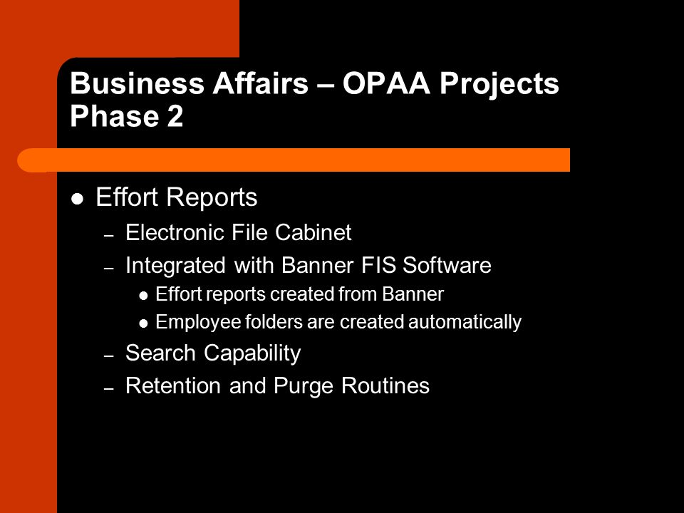 Business Affairs – OPAA Projects Phase 2 Effort Reports – Electronic File Cabinet – Integrated with Banner FIS Software Effort reports created from Banner Employee folders are created automatically – Search Capability – Retention and Purge Routines