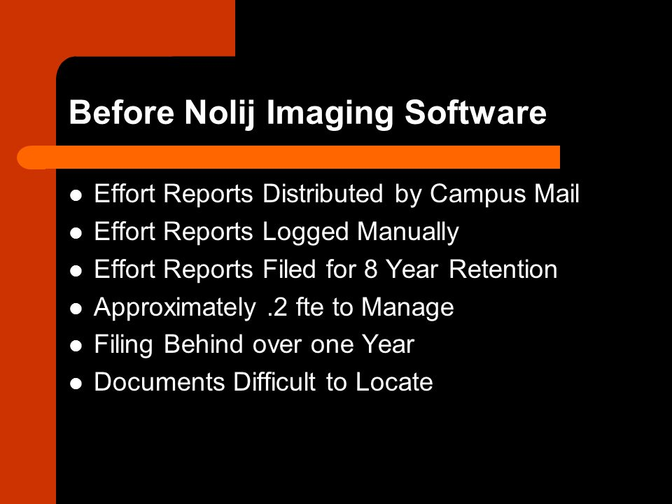 Before Nolij Imaging Software Effort Reports Distributed by Campus Mail Effort Reports Logged Manually Effort Reports Filed for 8 Year Retention Approximately.2 fte to Manage Filing Behind over one Year Documents Difficult to Locate