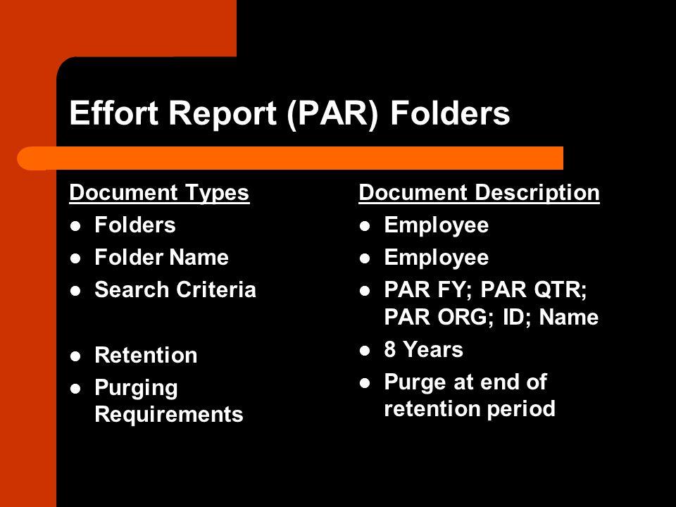 Effort Report (PAR) Folders Document Types Folders Folder Name Search Criteria Retention Purging Requirements Document Description Employee PAR FY; PAR QTR; PAR ORG; ID; Name 8 Years Purge at end of retention period