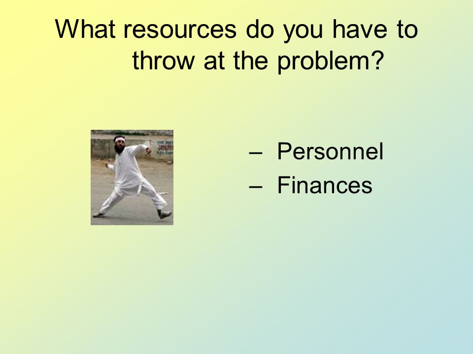 What resources do you have to throw at the problem –Personnel –Finances