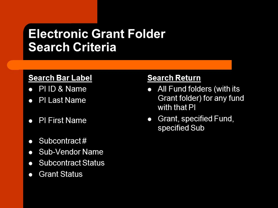 Electronic Grant Folder Search Criteria Search Bar Label PI ID & Name PI Last Name PI First Name Subcontract # Sub-Vendor Name Subcontract Status Grant Status Search Return All Fund folders (with its Grant folder) for any fund with that PI Grant, specified Fund, specified Sub
