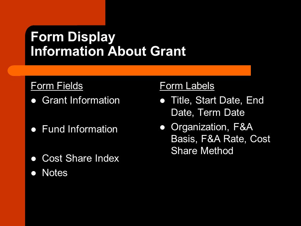 Form Display Information About Grant Form Fields Grant Information Fund Information Cost Share Index Notes Form Labels Title, Start Date, End Date, Term Date Organization, F&A Basis, F&A Rate, Cost Share Method