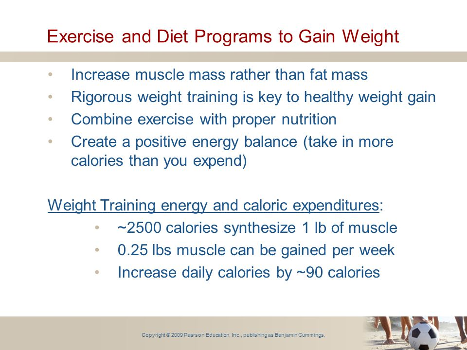 Copyright © 2009 Pearson Education, Inc., publishing as Benjamin Cummings. Exercise and Diet Programs to Gain Weight Increase muscle mass rather than