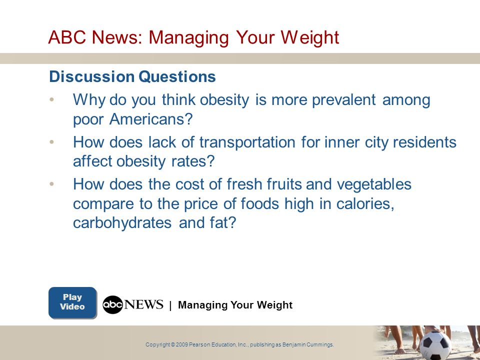 Copyright © 2009 Pearson Education, Inc., publishing as Benjamin Cummings. ABC News: Managing Your Weight Discussion Questions Why do you think obesit