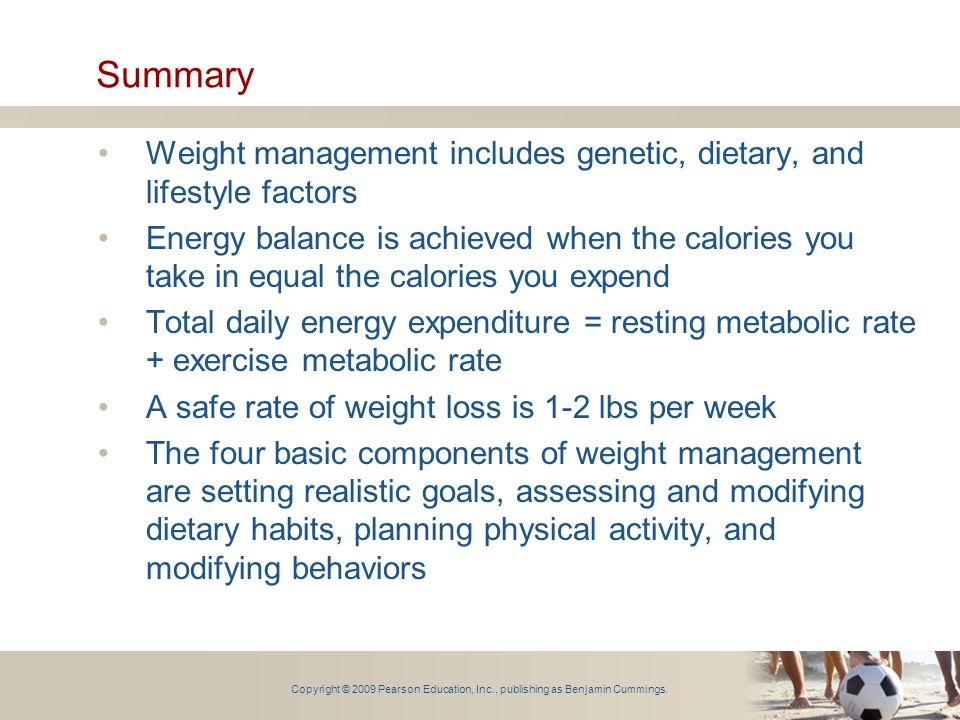 Copyright © 2009 Pearson Education, Inc., publishing as Benjamin Cummings. Summary Weight management includes genetic, dietary, and lifestyle factors