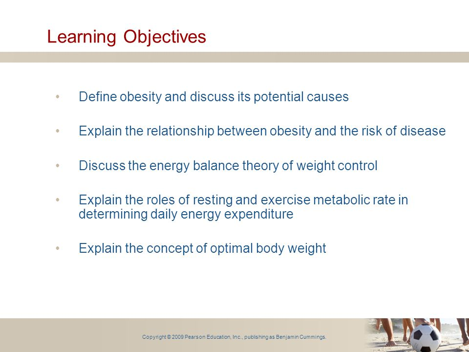 Learning Objectives Define obesity and discuss its potential causes Explain the relationship between obesity and the risk of disease Discuss the energ