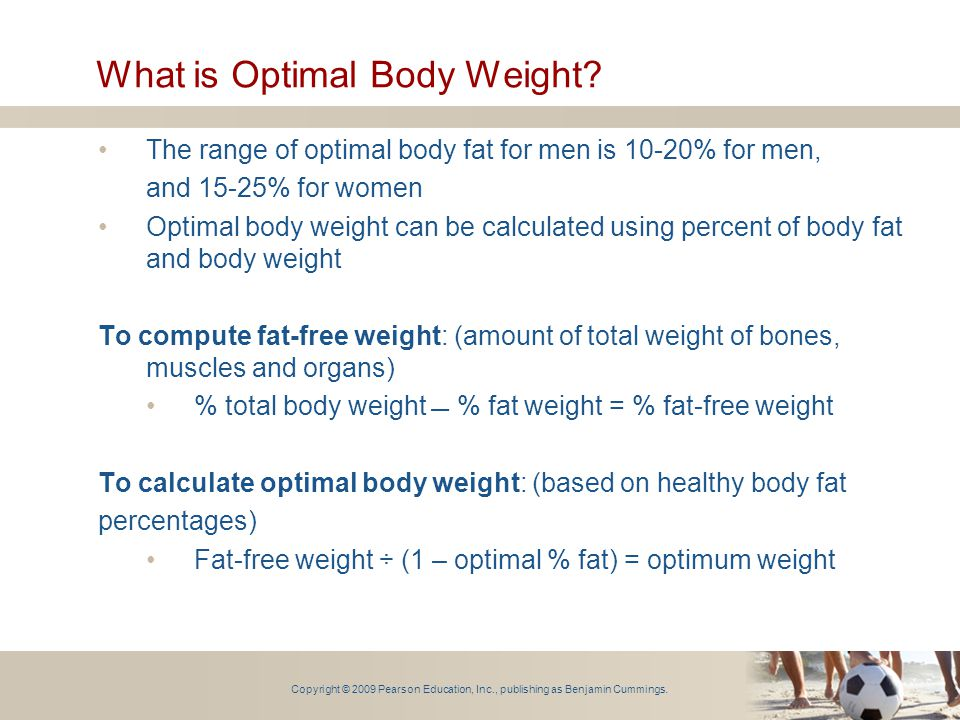 Copyright © 2009 Pearson Education, Inc., publishing as Benjamin Cummings. What is Optimal Body Weight? The range of optimal body fat for men is 10-20