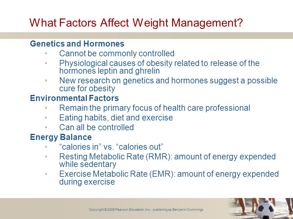 Copyright © 2009 Pearson Education, Inc., publishing as Benjamin Cummings. What Factors Affect Weight Management? Genetics and Hormones Cannot be comm