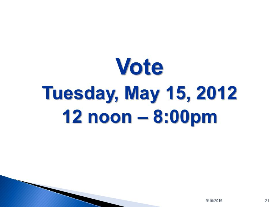 5/10/201521 Vote Tuesday, May 15, 2012 12 noon – 8:00pm