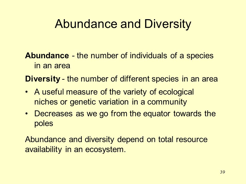 39 Abundance and Diversity Abundance - the number of individuals of a species in an area Diversity - the number of different species in an area A usef