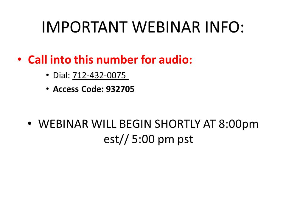 IMPORTANT WEBINAR INFO: Call into this number for audio: Dial: 712-432-0075 Access Code: 932705 WEBINAR WILL BEGIN SHORTLY AT 8:00pm est// 5:00 pm pst