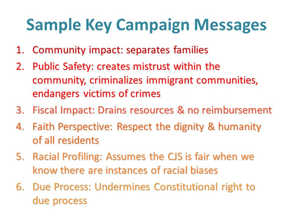 Sample Key Campaign Messages 1.Community impact: separates families 2.Public Safety: creates mistrust within the community, criminalizes immigrant communities, endangers victims of crimes 3.Fiscal Impact: Drains resources & no reimbursement 4.Faith Perspective: Respect the dignity & humanity of all residents 5.Racial Profiling: Assumes the CJS is fair when we know there are instances of racial biases 6.Due Process: Undermines Constitutional right to due process