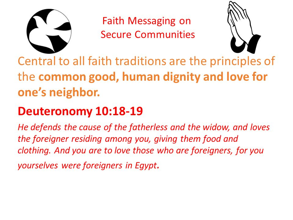 Faith Messaging on Secure Communities Central to all faith traditions are the principles of the common good, human dignity and love for one's neighbor.