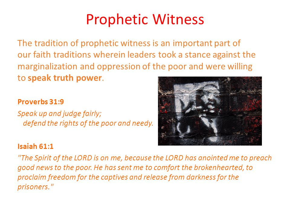 Prophetic Witness The tradition of prophetic witness is an important part of our faith traditions wherein leaders took a stance against the marginalization and oppression of the poor and were willing to speak truth power.