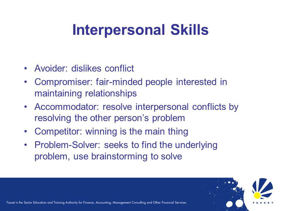 Interpersonal Skills Avoider: dislikes conflict Compromiser: fair-minded people interested in maintaining relationships Accommodator: resolve interpersonal conflicts by resolving the other person's problem Competitor: winning is the main thing Problem-Solver: seeks to find the underlying problem, use brainstorming to solve