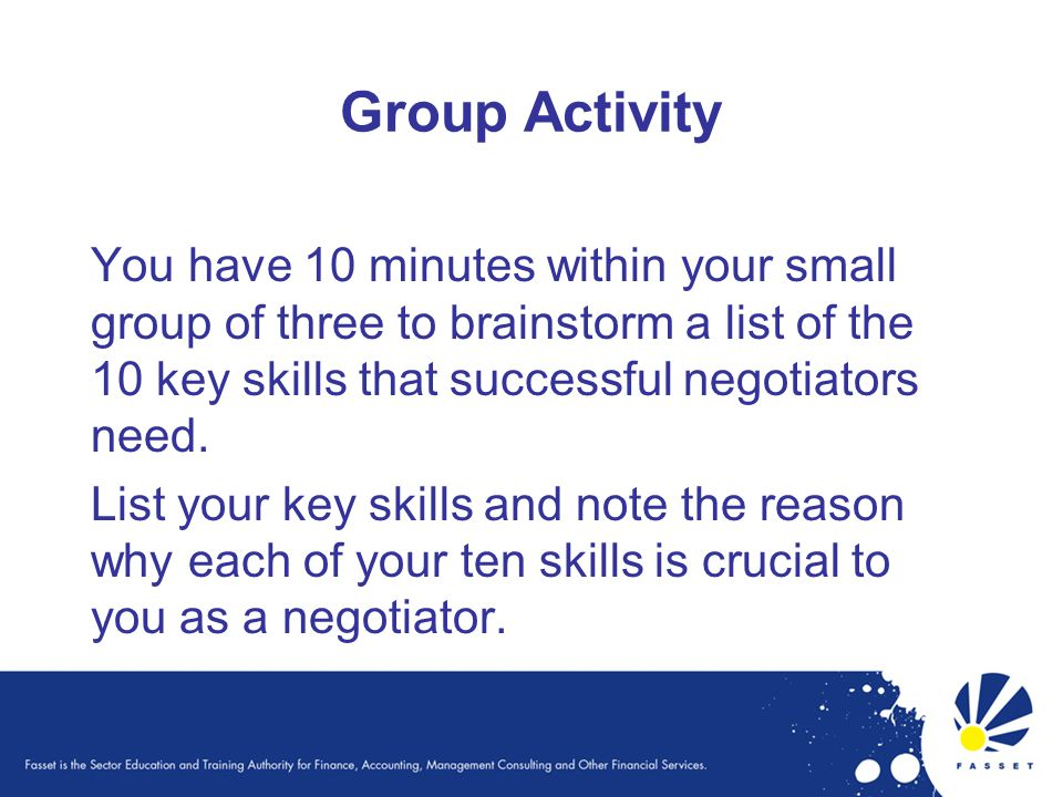 Group Activity You have 10 minutes within your small group of three to brainstorm a list of the 10 key skills that successful negotiators need. List y