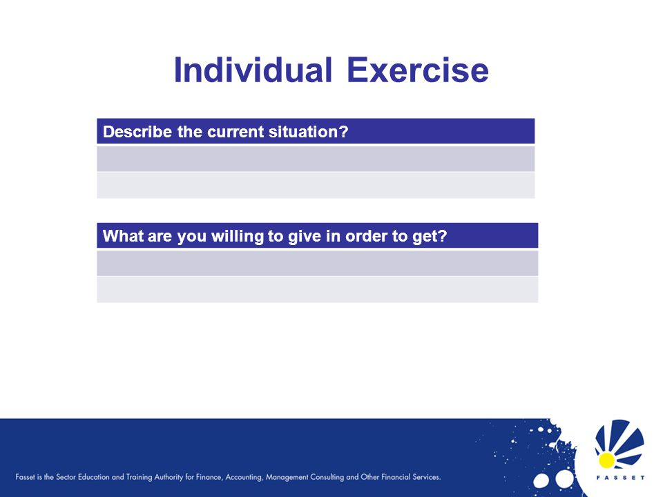 Individual Exercise Describe the current situation What are you willing to give in order to get