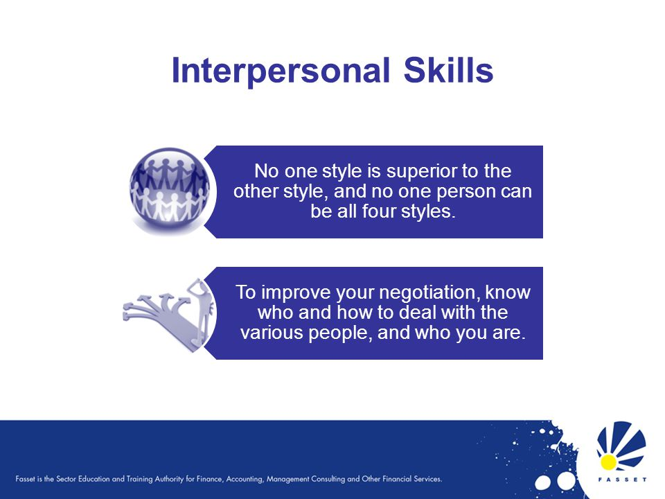 Interpersonal Skills No one style is superior to the other style, and no one person can be all four styles.