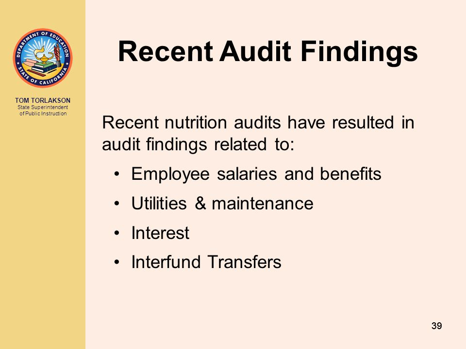 TOM TORLAKSON State Superintendent of Public Instruction 39 Recent Audit Findings Recent nutrition audits have resulted in audit findings related to: