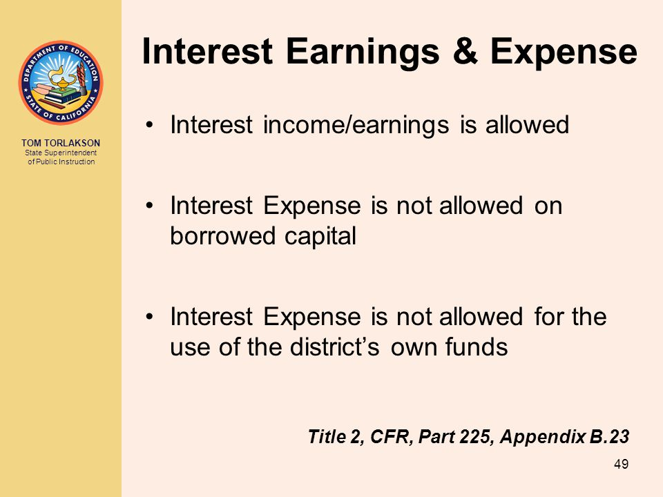 TOM TORLAKSON State Superintendent of Public Instruction Interest Earnings & Expense Interest income/earnings is allowed Interest Expense is not allow