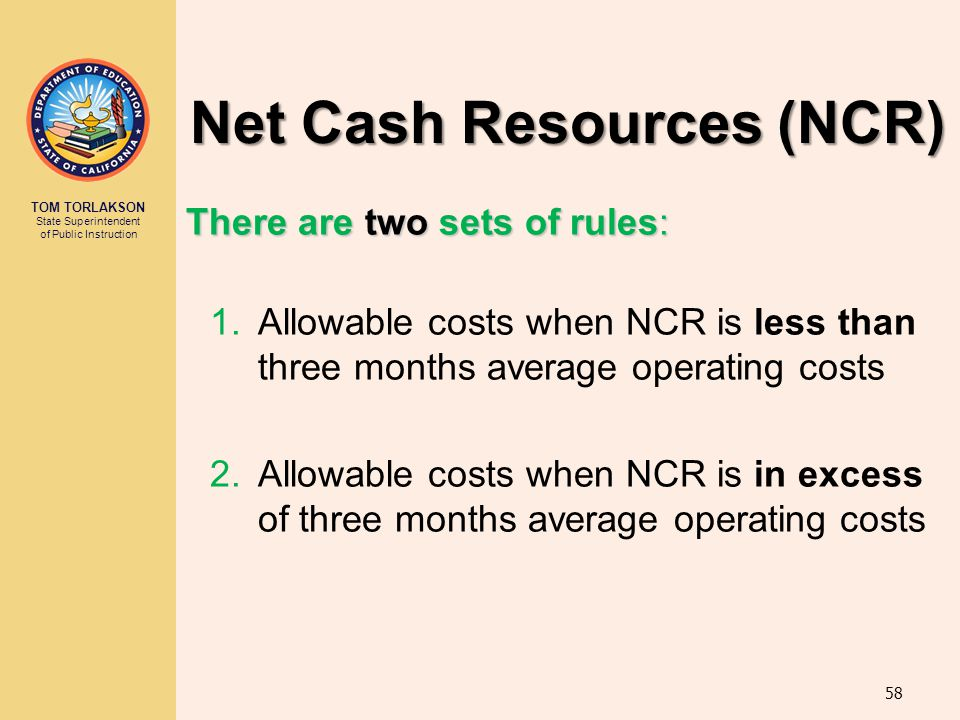 TOM TORLAKSON State Superintendent of Public Instruction Net Cash Resources (NCR) There are two sets of rules: 1.Allowable costs when NCR is less than