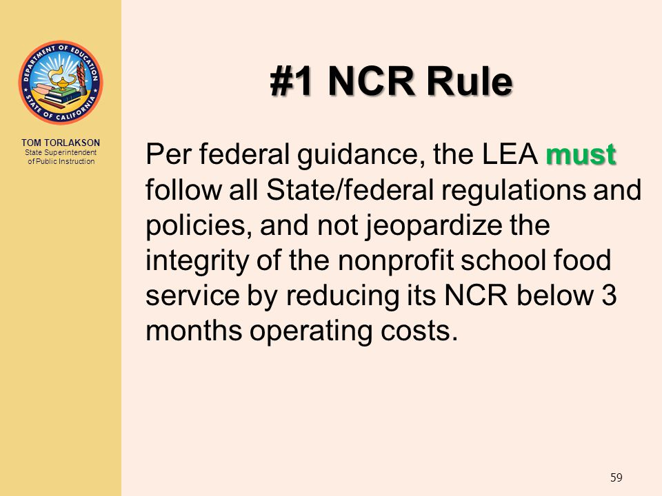 TOM TORLAKSON State Superintendent of Public Instruction #1 NCR Rule must Per federal guidance, the LEA must follow all State/federal regulations and