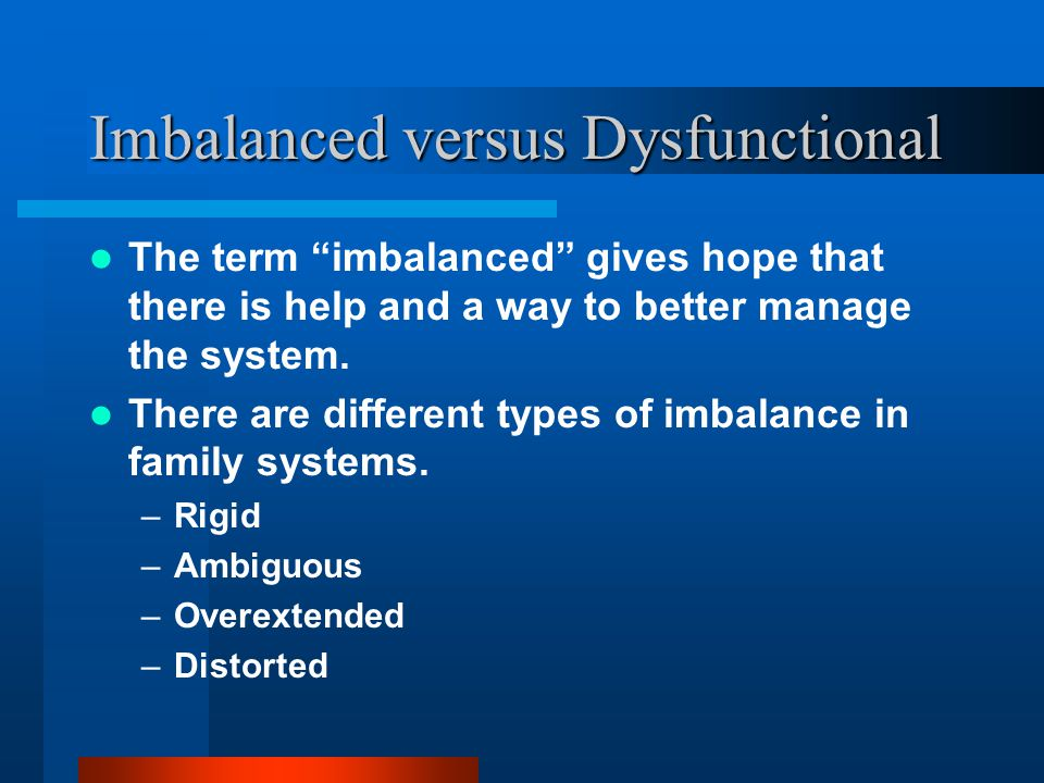 "Imbalanced versus Dysfunctional The term ""dysfunctional"" is frequently a shame-based, negative label, with a negative emotional tone. Replace ""dysfunc"