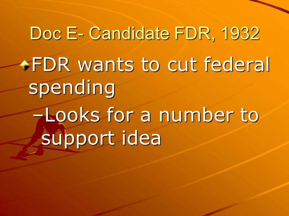Doc E- Candidate FDR, 1932 FDR wants to cut federal spending –Looks for a number to support idea