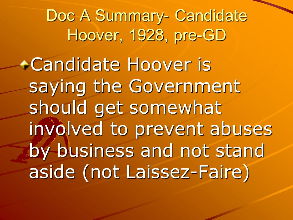 Doc A Summary- Candidate Hoover, 1928, pre-GD Candidate Hoover is saying the Government should get somewhat involved to prevent abuses by business and