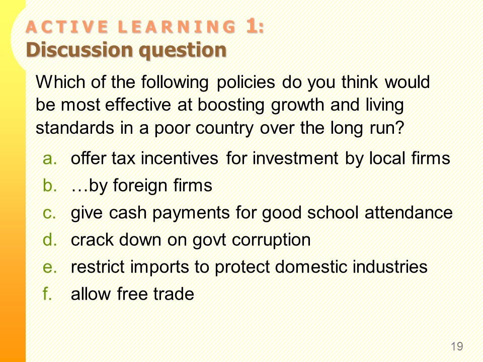 A C T I V E L E A R N I N G 1 : Discussion question Which of the following policies do you think would be most effective at boosting growth and living standards in a poor country over the long run.