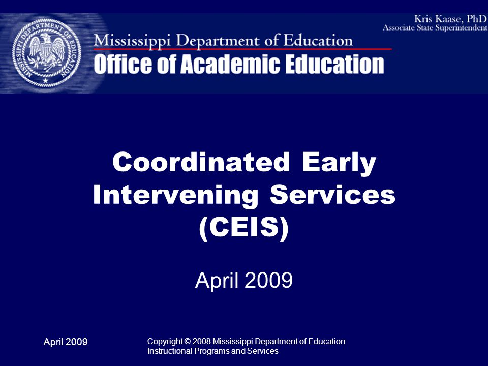 April 2009 Copyright © 2008 Mississippi Department of Education Instructional Programs and Services Coordinated Early Intervening Services (CEIS) April 2009