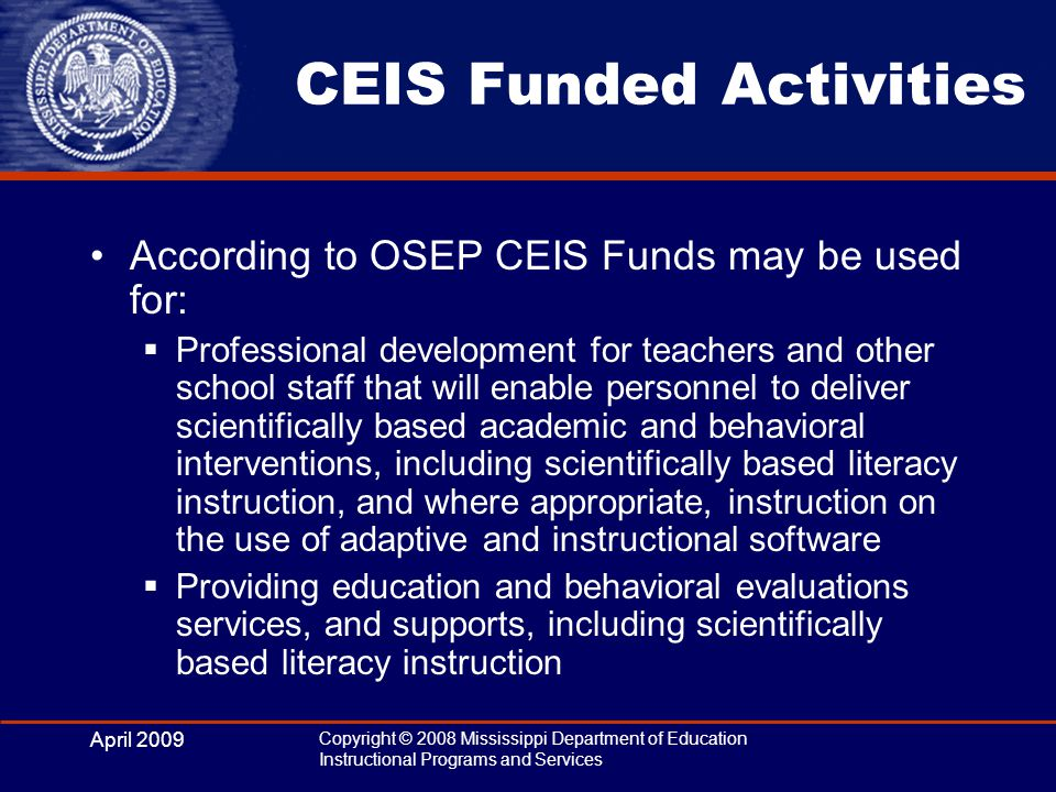 April 2009 Copyright © 2008 Mississippi Department of Education Instructional Programs and Services CEIS Funded Activities According to OSEP CEIS Funds may be used for:  Professional development for teachers and other school staff that will enable personnel to deliver scientifically based academic and behavioral interventions, including scientifically based literacy instruction, and where appropriate, instruction on the use of adaptive and instructional software  Providing education and behavioral evaluations services, and supports, including scientifically based literacy instruction