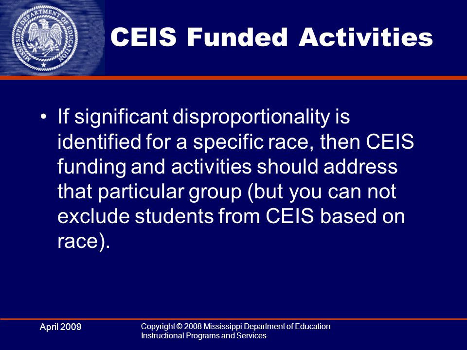 April 2009 Copyright © 2008 Mississippi Department of Education Instructional Programs and Services CEIS Funded Activities If significant disproportionality is identified for a specific race, then CEIS funding and activities should address that particular group (but you can not exclude students from CEIS based on race).