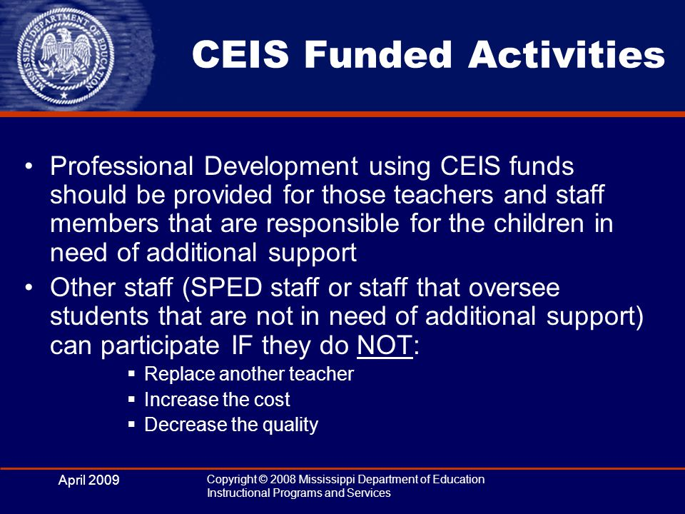 April 2009 Copyright © 2008 Mississippi Department of Education Instructional Programs and Services CEIS Funded Activities Professional Development using CEIS funds should be provided for those teachers and staff members that are responsible for the children in need of additional support Other staff (SPED staff or staff that oversee students that are not in need of additional support) can participate IF they do NOT:  Replace another teacher  Increase the cost  Decrease the quality