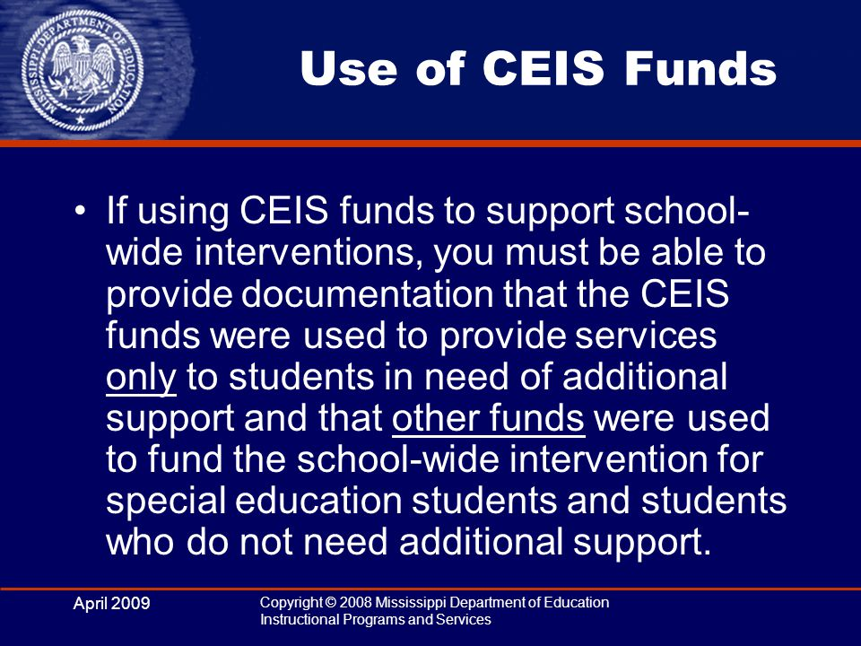 April 2009 Copyright © 2008 Mississippi Department of Education Instructional Programs and Services Use of CEIS Funds If using CEIS funds to support s