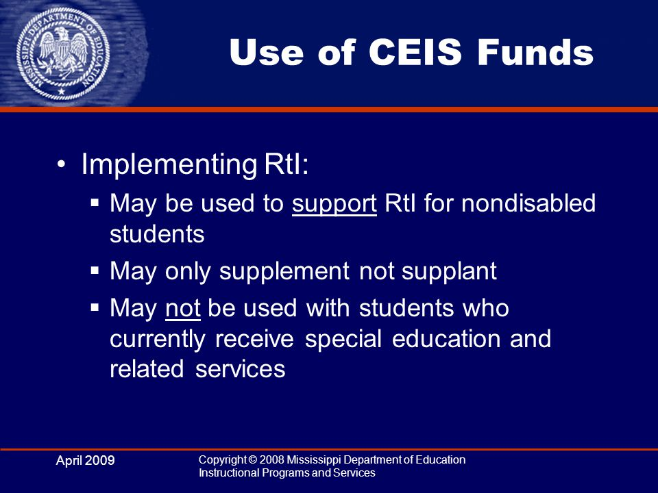 April 2009 Copyright © 2008 Mississippi Department of Education Instructional Programs and Services Use of CEIS Funds Implementing RtI:  May be used to support RtI for nondisabled students  May only supplement not supplant  May not be used with students who currently receive special education and related services
