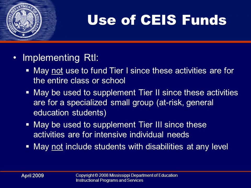 April 2009 Copyright © 2008 Mississippi Department of Education Instructional Programs and Services Use of CEIS Funds Implementing RtI:  May not use to fund Tier I since these activities are for the entire class or school  May be used to supplement Tier II since these activities are for a specialized small group (at-risk, general education students)  May be used to supplement Tier III since these activities are for intensive individual needs  May not include students with disabilities at any level